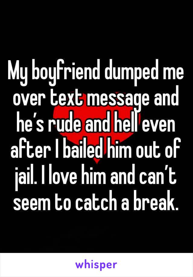 My boyfriend dumped me over text message and he's rude and hell even after I bailed him out of jail. I love him and can't seem to catch a break.