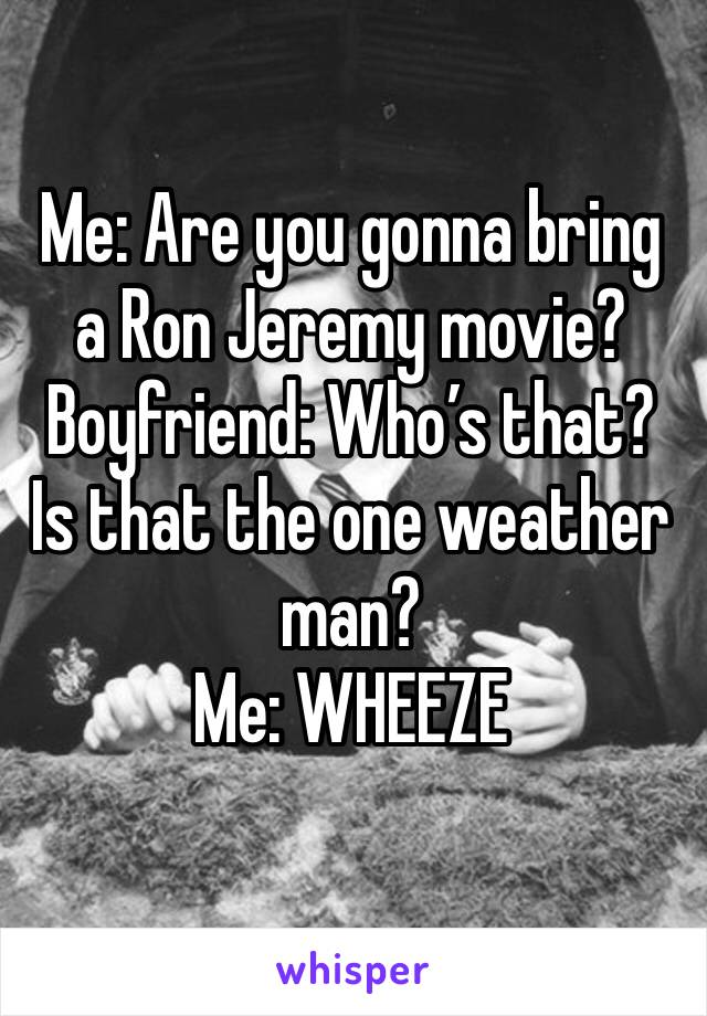 Me: Are you gonna bring a Ron Jeremy movie? Boyfriend: Who's that? Is that the one weather man?  Me: WHEEZE