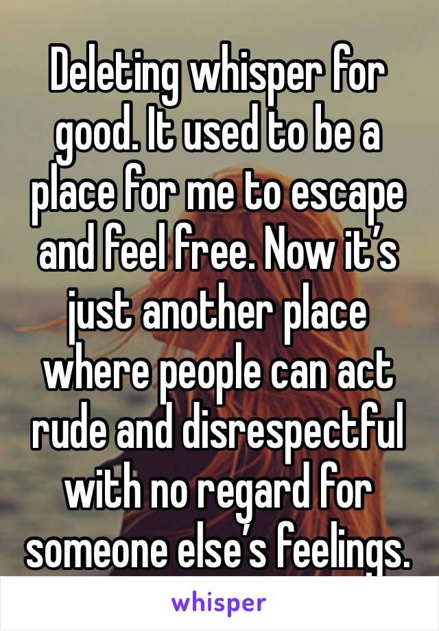 Deleting whisper for good. It used to be a place for me to escape and feel free. Now it's just another place where people can act rude and disrespectful with no regard for someone else's feelings.