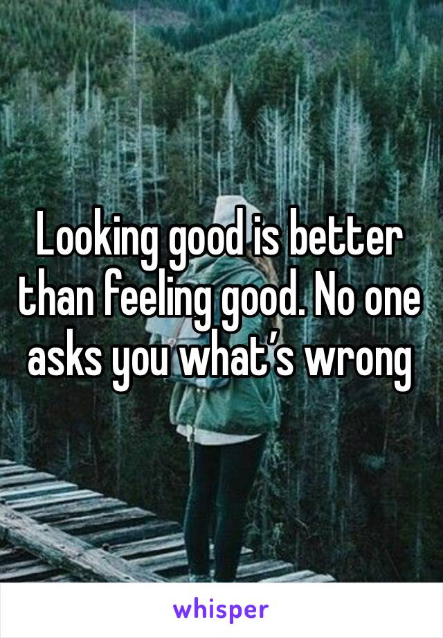 Looking good is better than feeling good. No one asks you what's wrong