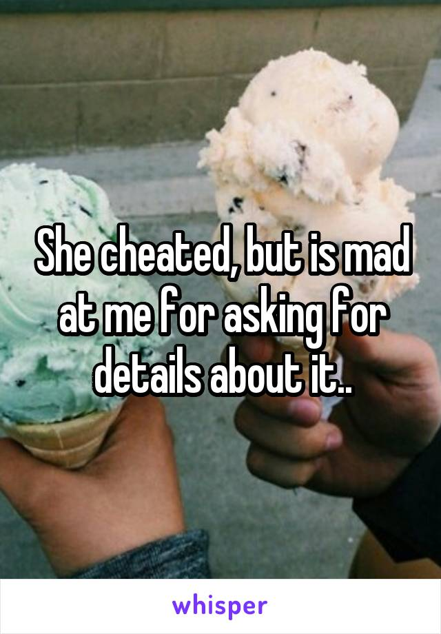 She cheated, but is mad at me for asking for details about it..