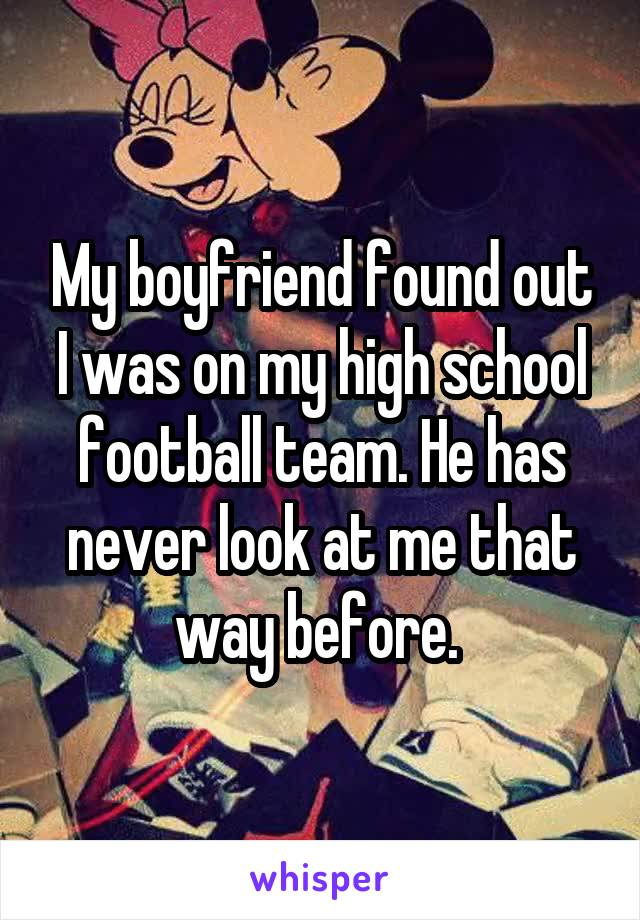 My boyfriend found out I was on my high school football team. He has never look at me that way before.