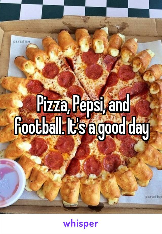 Pizza, Pepsi, and football. It's a good day