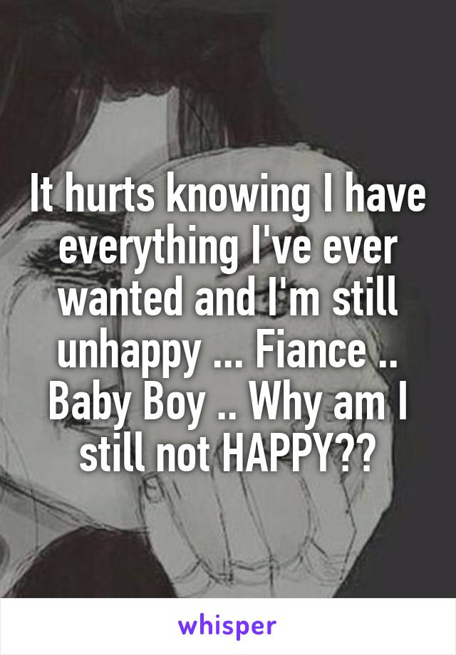 It hurts knowing I have everything I've ever wanted and I'm still unhappy ... Fiance .. Baby Boy .. Why am I still not HAPPY??