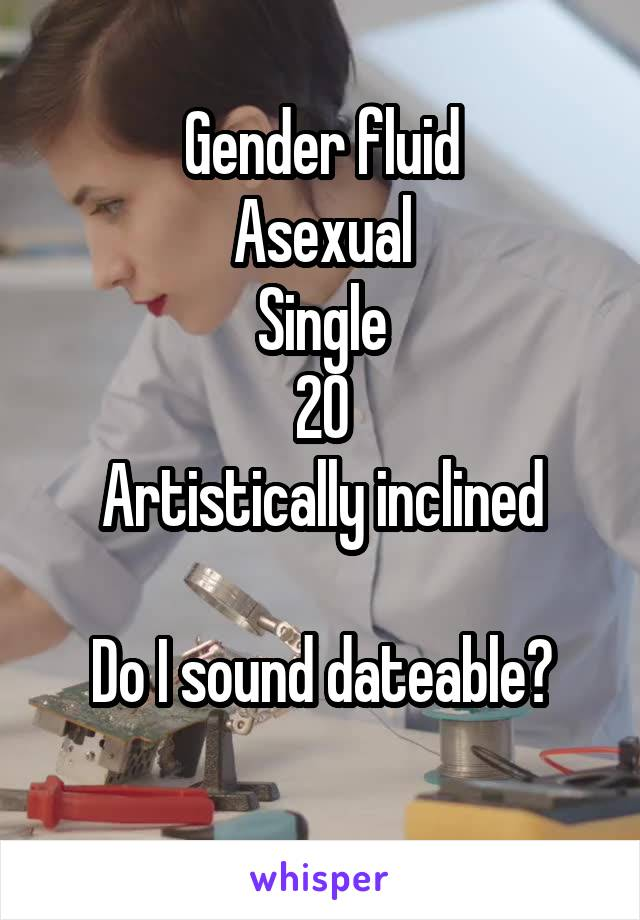 Gender fluid Asexual Single 20 Artistically inclined  Do I sound dateable?