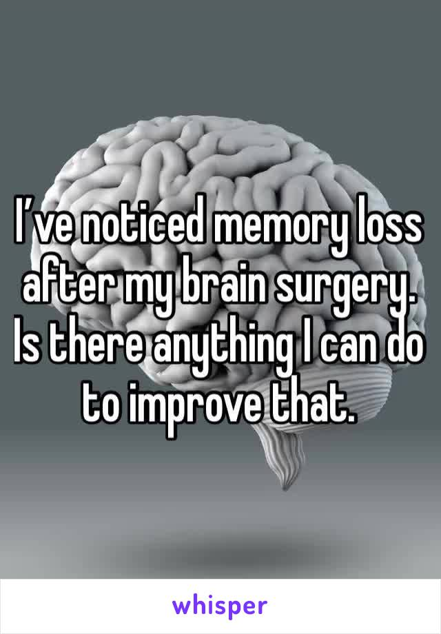 I've noticed memory loss after my brain surgery. Is there anything I can do to improve that.
