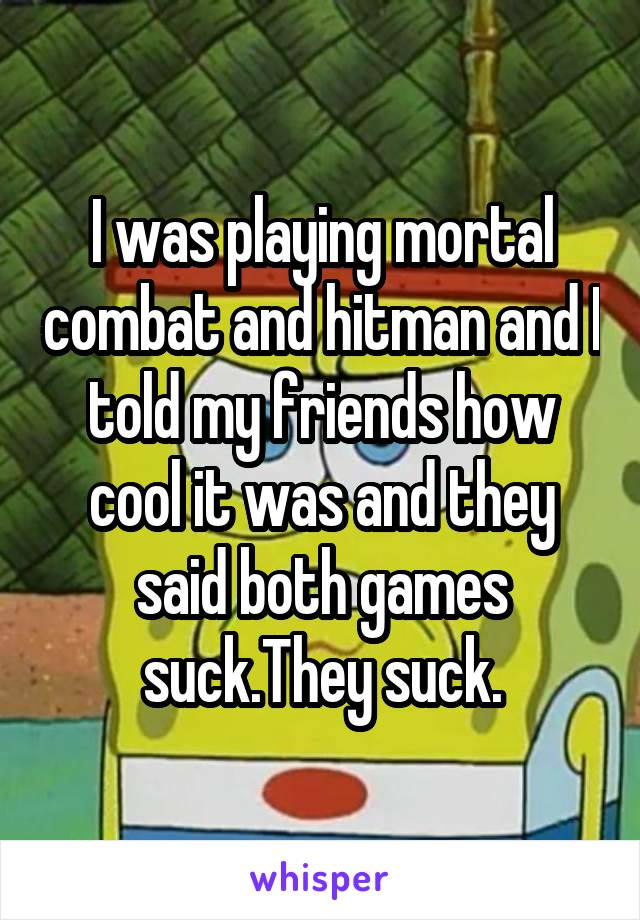 I was playing mortal combat and hitman and I told my friends how cool it was and they said both games suck.They suck.