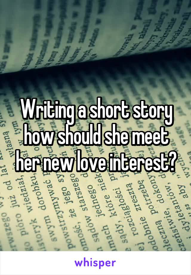 Writing a short story how should she meet her new love interest?