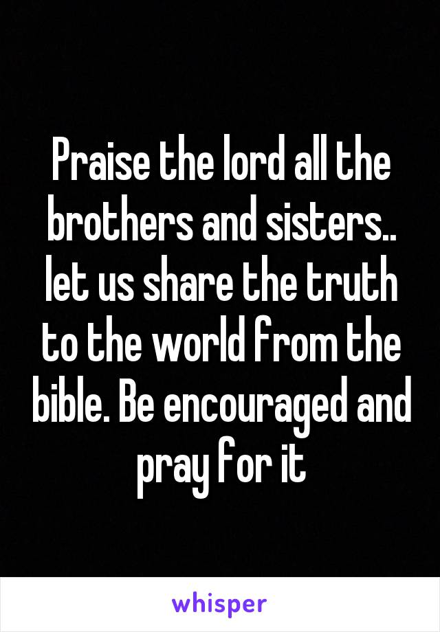 Praise the lord all the brothers and sisters.. let us share the truth to the world from the bible. Be encouraged and pray for it