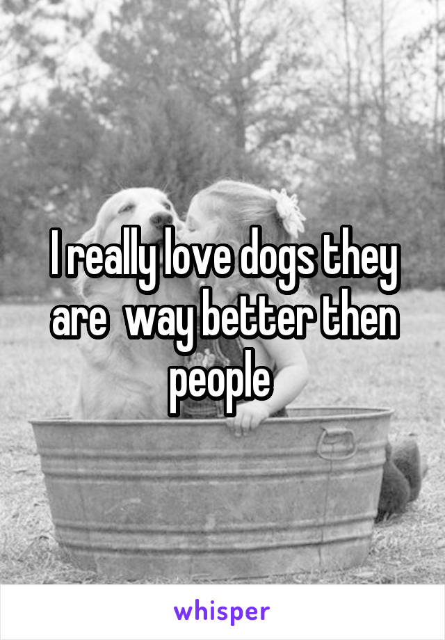 I really love dogs they are  way better then people