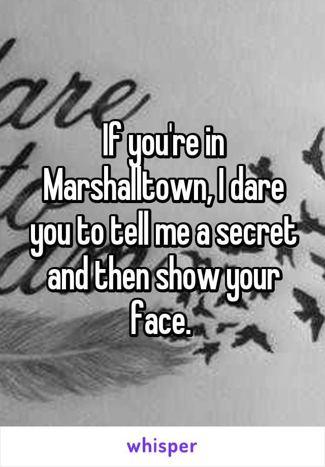If you're in Marshalltown, I dare you to tell me a secret and then show your face.