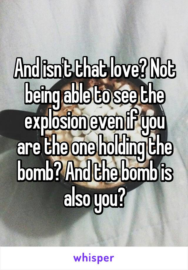 And isn't that love? Not being able to see the explosion even if you are the one holding the bomb? And the bomb is also you?