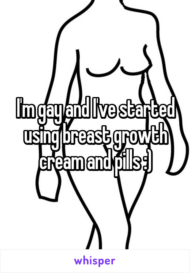 I'm gay and I've started using breast growth cream and pills :)