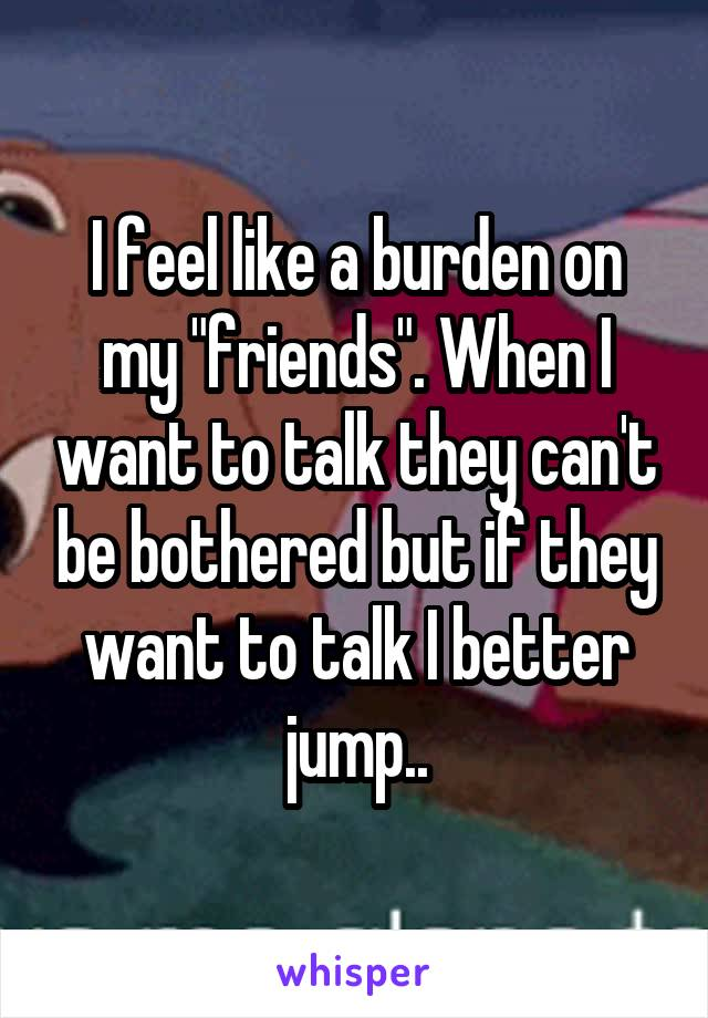 """I feel like a burden on my """"friends"""". When I want to talk they can't be bothered but if they want to talk I better jump.."""