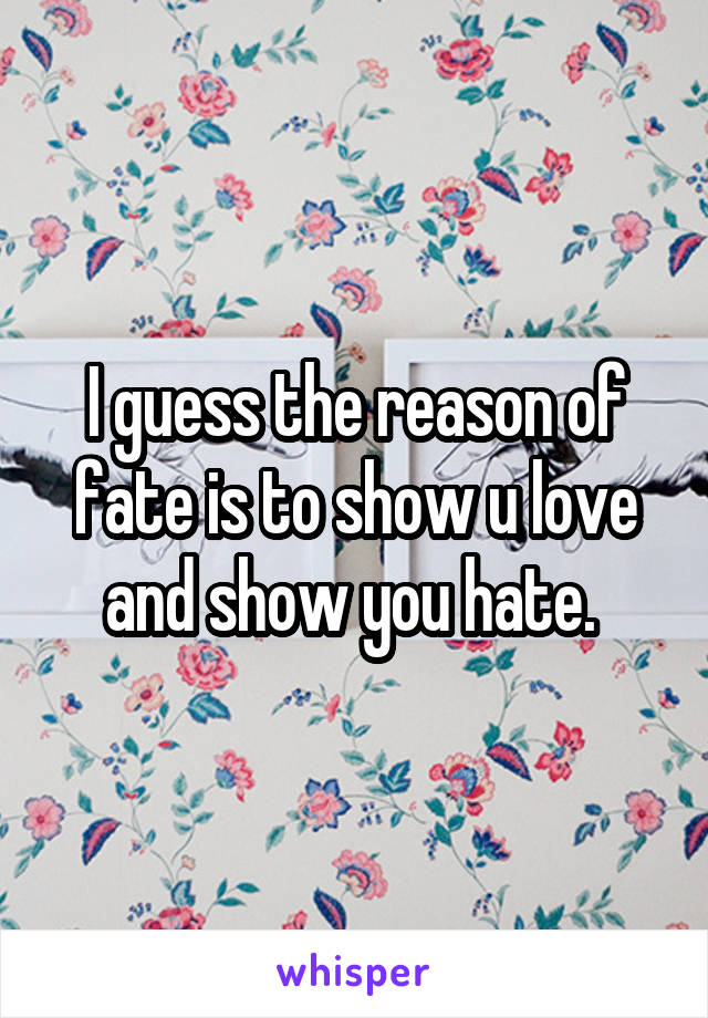 I guess the reason of fate is to show u love and show you hate.