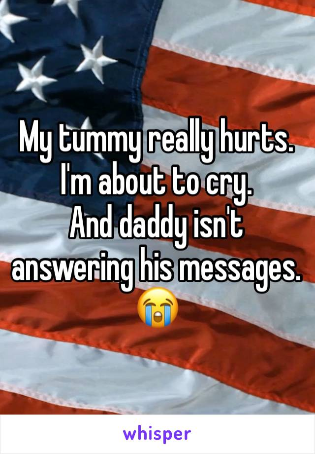 My tummy really hurts. I'm about to cry.  And daddy isn't answering his messages.  😭