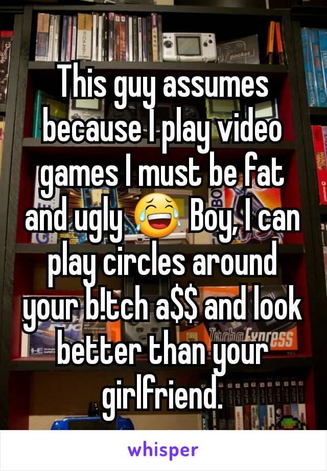 This guy assumes because I play video games I must be fat and ugly 😂 Boy, I can play circles around your b!tch a$$ and look better than your girlfriend.