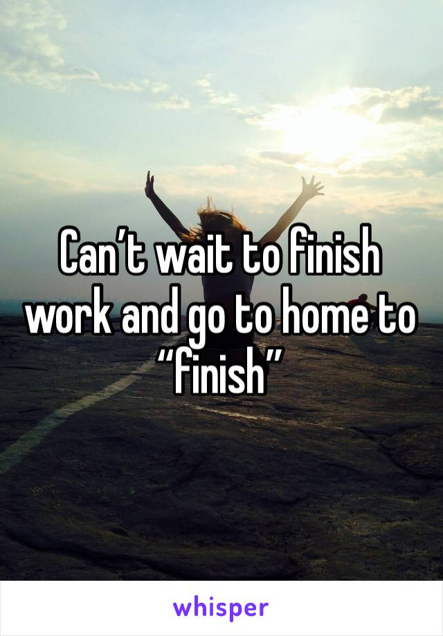 """Can't wait to finish work and go to home to """"finish"""""""