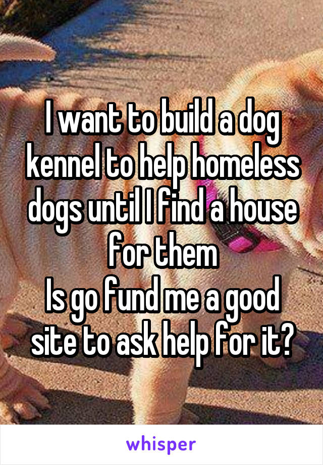 I want to build a dog kennel to help homeless dogs until I find a house for them Is go fund me a good site to ask help for it?