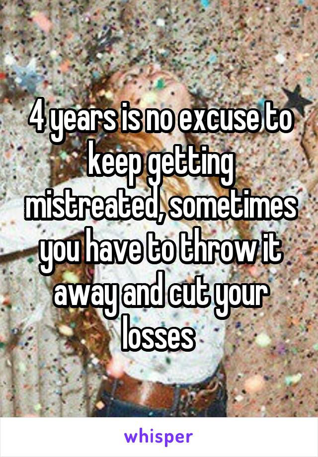 4 years is no excuse to keep getting mistreated, sometimes you have to throw it away and cut your losses