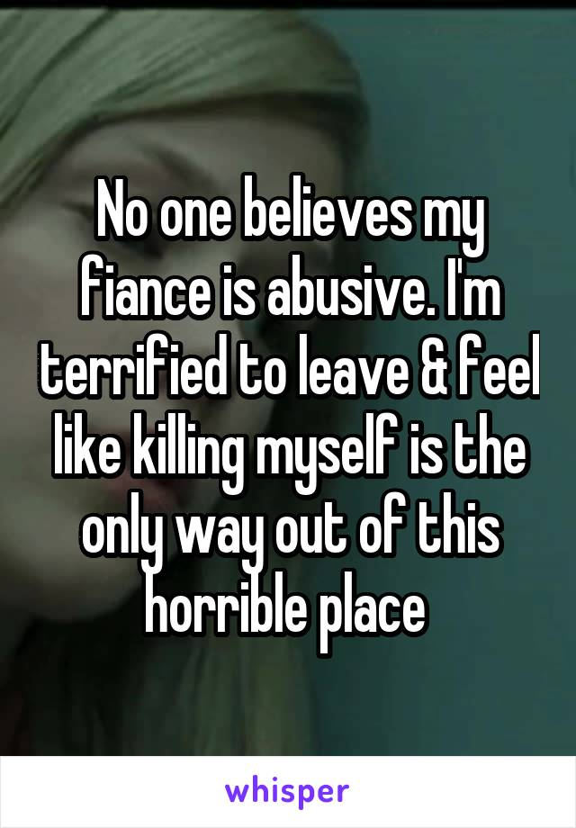 No one believes my fiance is abusive. I'm terrified to leave & feel like killing myself is the only way out of this horrible place