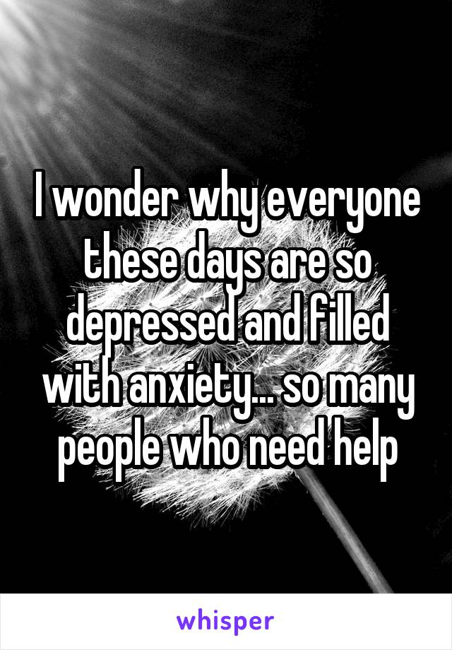 I wonder why everyone these days are so depressed and filled with anxiety... so many people who need help