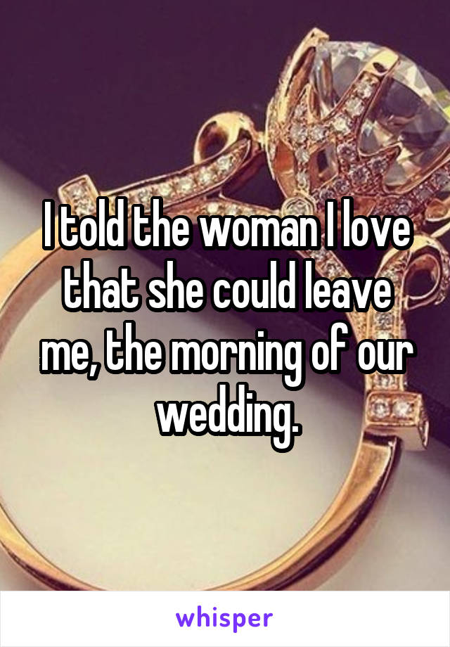 I told the woman I love that she could leave me, the morning of our wedding.