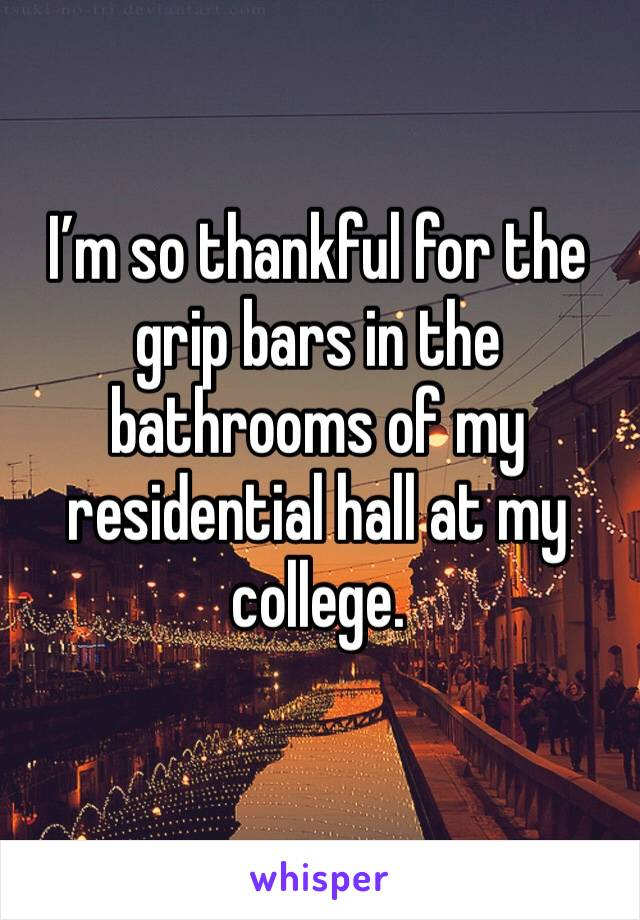 I'm so thankful for the grip bars in the bathrooms of my residential hall at my college.