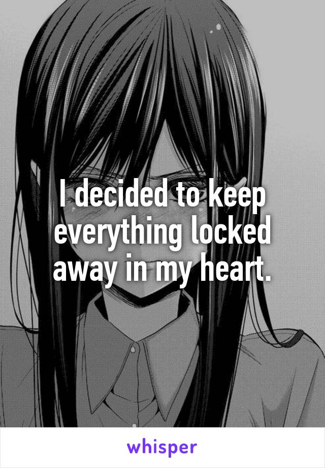 I decided to keep everything locked away in my heart.