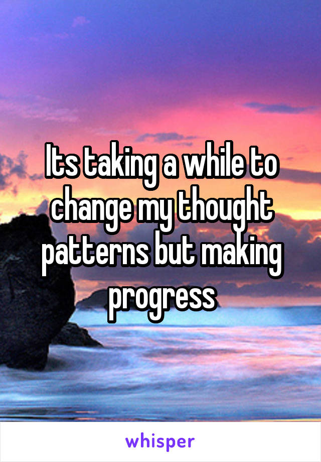 Its taking a while to change my thought patterns but making progress