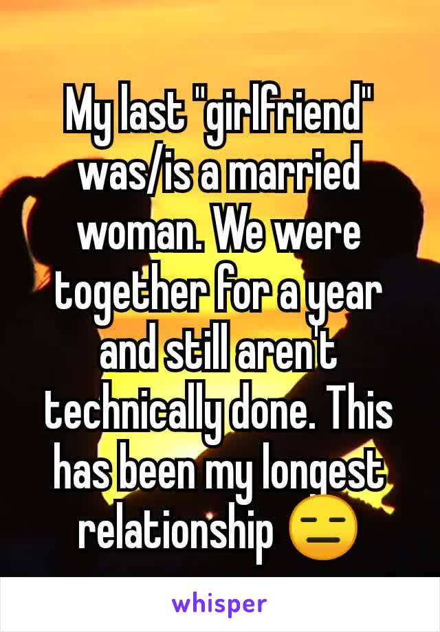 """My last """"girlfriend"""" was/is a married woman. We were together for a year and still aren't technically done. This has been my longest relationship 😑"""