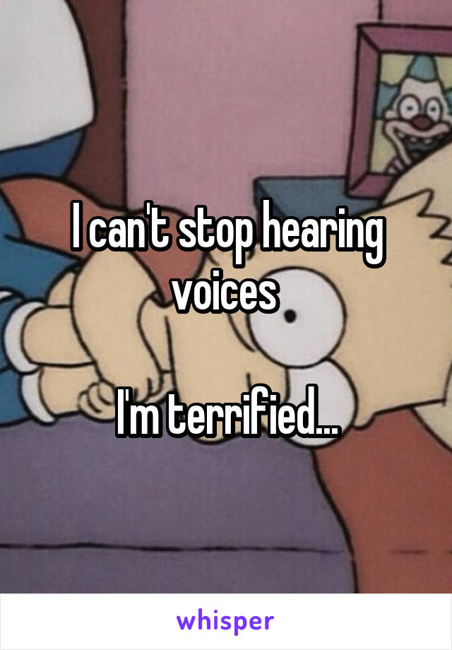 I can't stop hearing voices   I'm terrified...