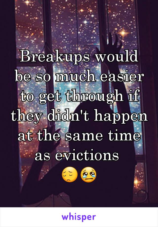 Breakups would be so much easier to get through if they didn't happen at the same time as evictions  😔😢