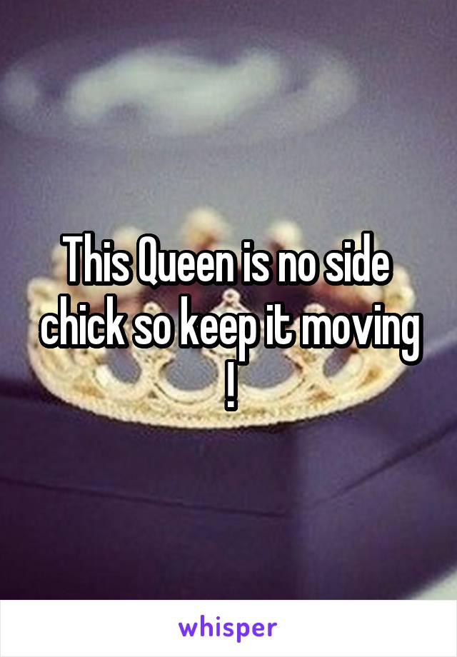This Queen is no side  chick so keep it moving !