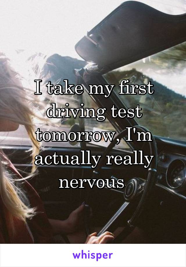 I take my first driving test tomorrow, I'm actually really nervous