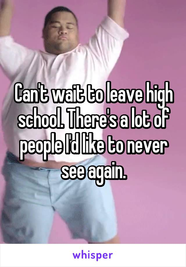 Can't wait to leave high school. There's a lot of people I'd like to never see again.