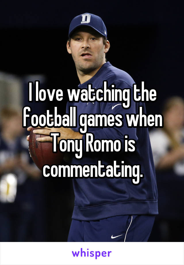 I love watching the football games when Tony Romo is commentating.