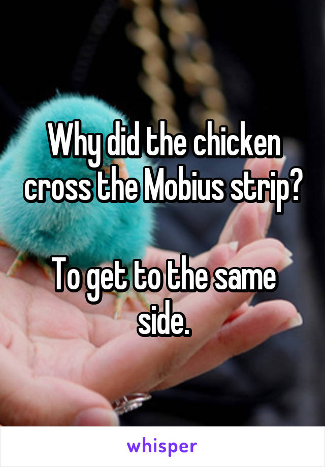 Why did the chicken cross the Mobius strip?  To get to the same side.