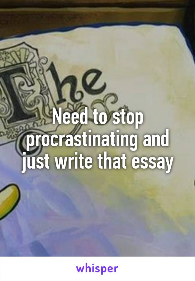 Need to stop procrastinating and just write that essay