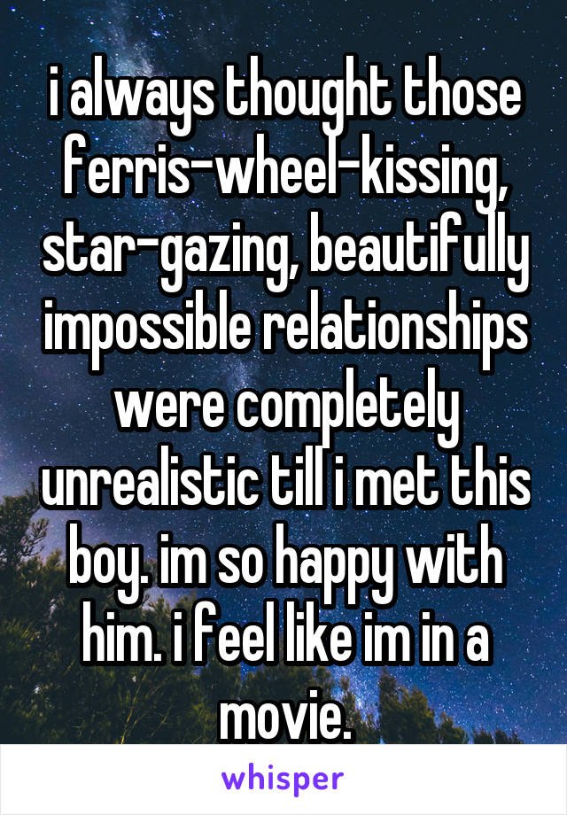 i always thought those ferris-wheel-kissing, star-gazing, beautifully impossible relationships were completely unrealistic till i met this boy. im so happy with him. i feel like im in a movie.