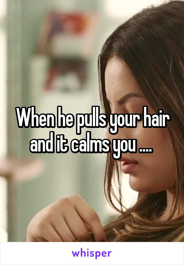 When he pulls your hair and it calms you ....