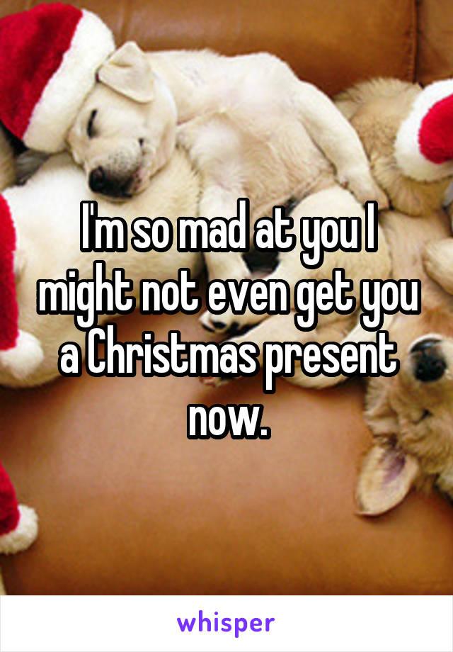 I'm so mad at you I might not even get you a Christmas present now.