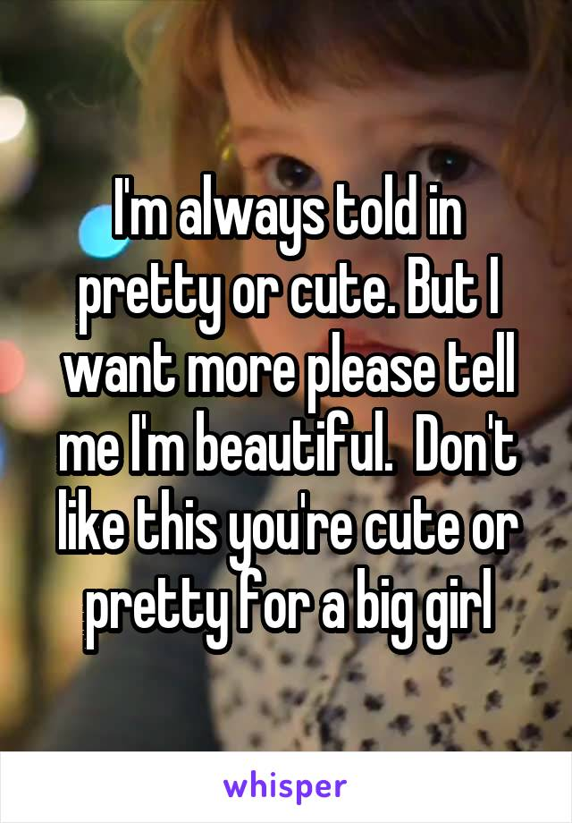 I'm always told in pretty or cute. But I want more please tell me I'm beautiful.  Don't like this you're cute or pretty for a big girl