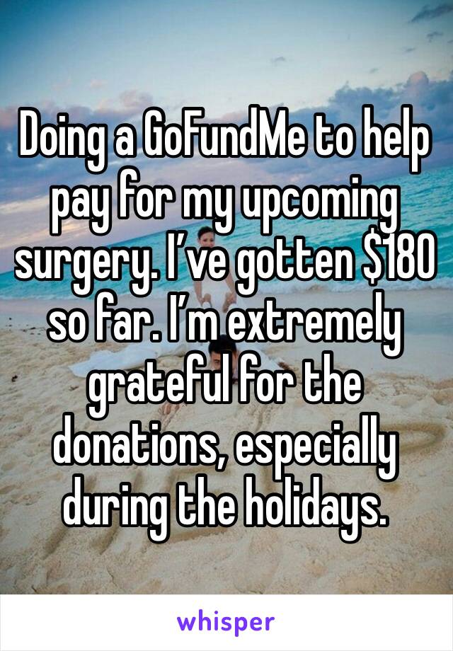 Doing a GoFundMe to help pay for my upcoming surgery. I've gotten $180 so far. I'm extremely grateful for the donations, especially during the holidays.