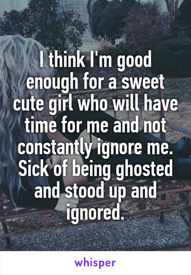 I think I'm good enough for a sweet cute girl who will have time for me and not constantly ignore me. Sick of being ghosted and stood up and ignored.