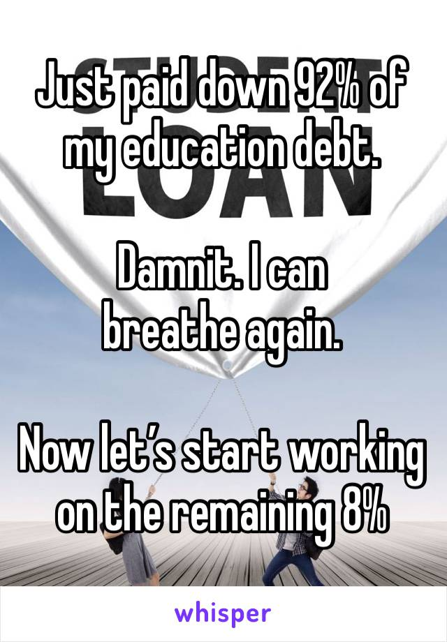Just paid down 92% of my education debt.   Damnit. I can breathe again.   Now let's start working on the remaining 8%