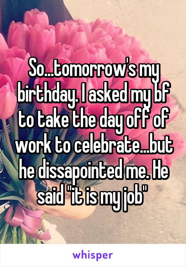 "So...tomorrow's my birthday. I asked my bf to take the day off of work to celebrate...but he dissapointed me. He said ""it is my job"""