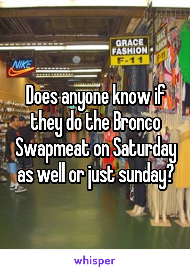 Does anyone know if they do the Bronco Swapmeat on Saturday as well or just sunday?