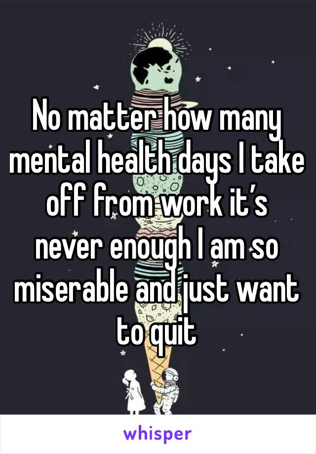No matter how many mental health days I take off from work it's never enough I am so miserable and just want to quit