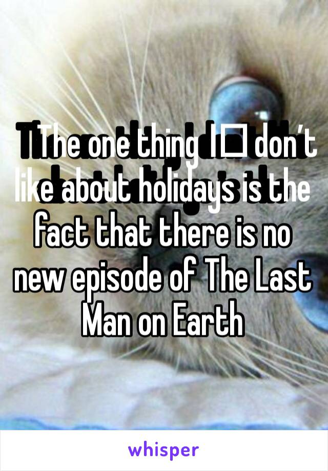 The one thing I️ don't like about holidays is the fact that there is no new episode of The Last Man on Earth